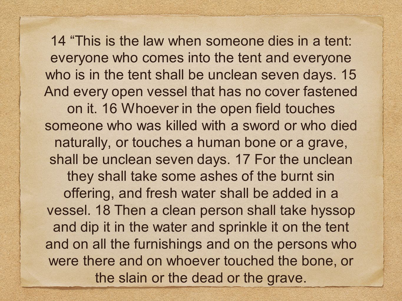 14 This is the law when someone dies in a tent: everyone who comes into the tent and everyone who is in the tent shall be unclean seven days.