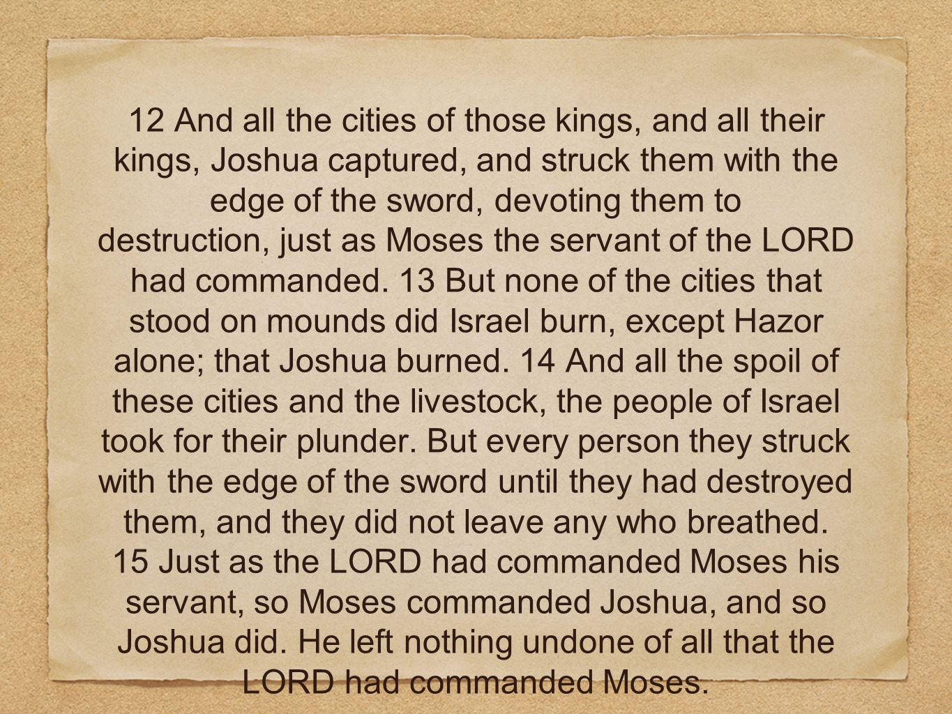 12 And all the cities of those kings, and all their kings, Joshua captured, and struck them with the edge of the sword, devoting them to destruction, just as Moses the servant of the LORD had commanded.