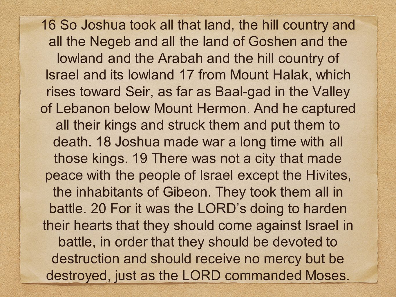 16 So Joshua took all that land, the hill country and all the Negeb and all the land of Goshen and the lowland and the Arabah and the hill country of Israel and its lowland 17 from Mount Halak, which rises toward Seir, as far as Baal-gad in the Valley of Lebanon below Mount Hermon.