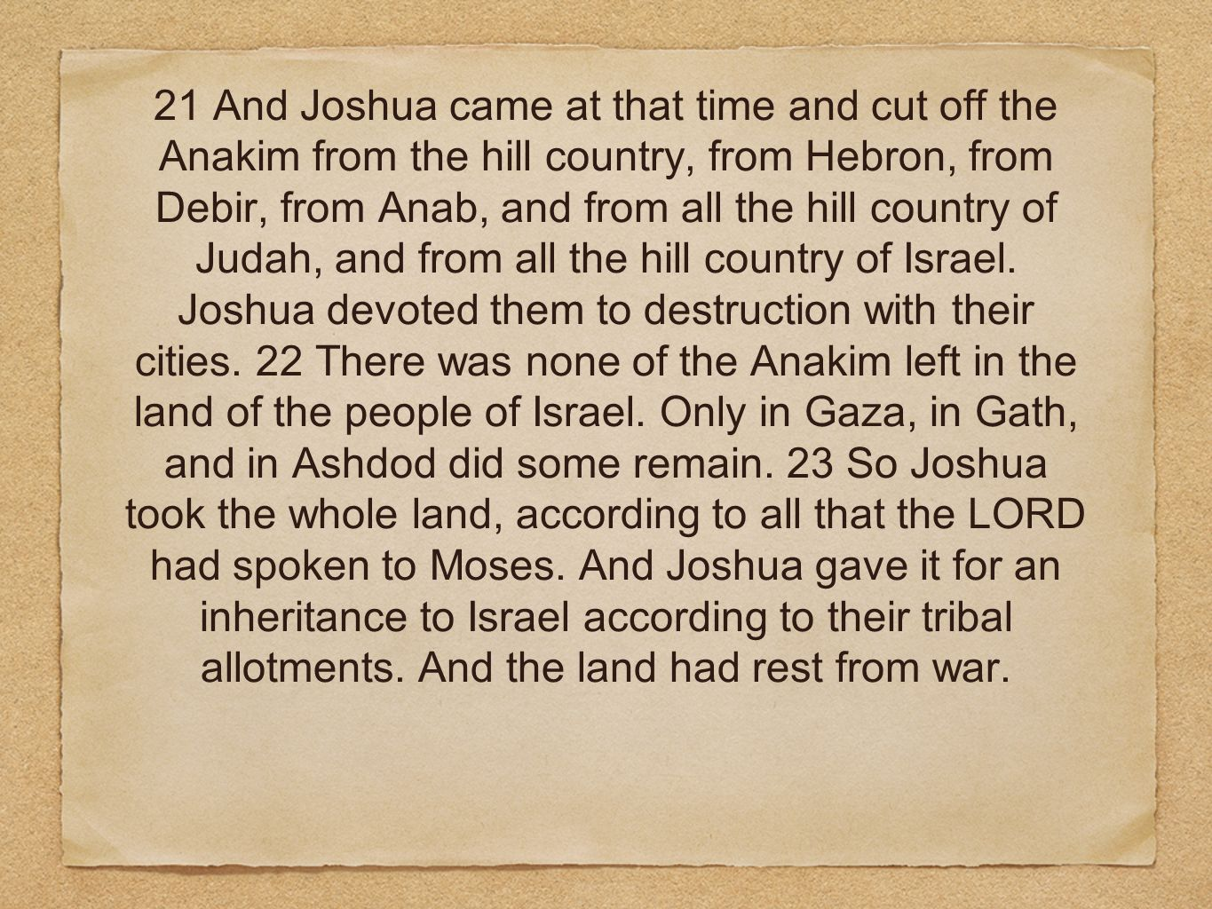 21 And Joshua came at that time and cut off the Anakim from the hill country, from Hebron, from Debir, from Anab, and from all the hill country of Judah, and from all the hill country of Israel.