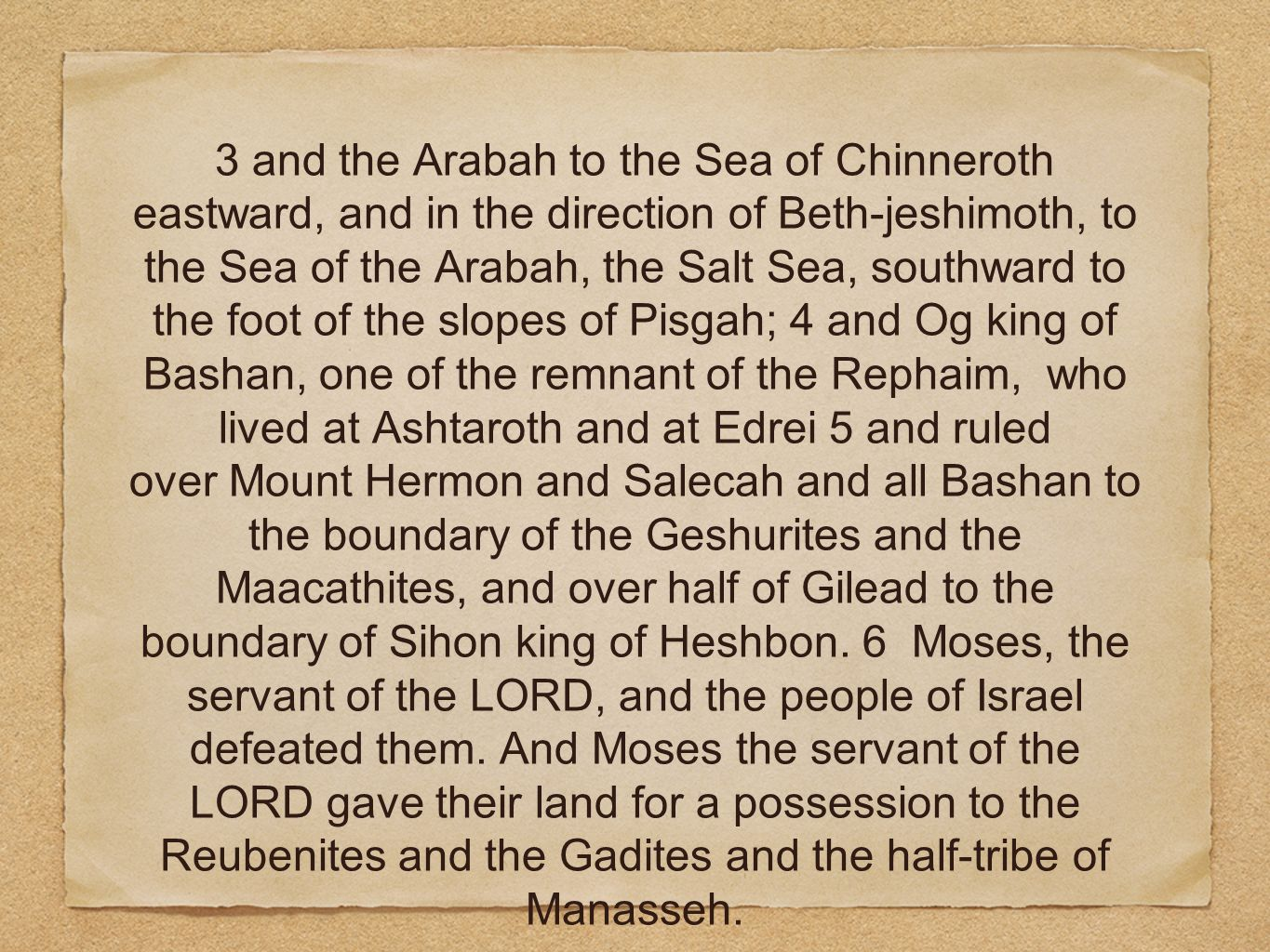 3 and the Arabah to the Sea of Chinneroth eastward, and in the direction of Beth-jeshimoth, to the Sea of the Arabah, the Salt Sea, southward to the foot of the slopes of Pisgah; 4 and Og king of Bashan, one of the remnant of the Rephaim, who lived at Ashtaroth and at Edrei 5 and ruled over Mount Hermon and Salecah and all Bashan to the boundary of the Geshurites and the Maacathites, and over half of Gilead to the boundary of Sihon king of Heshbon.