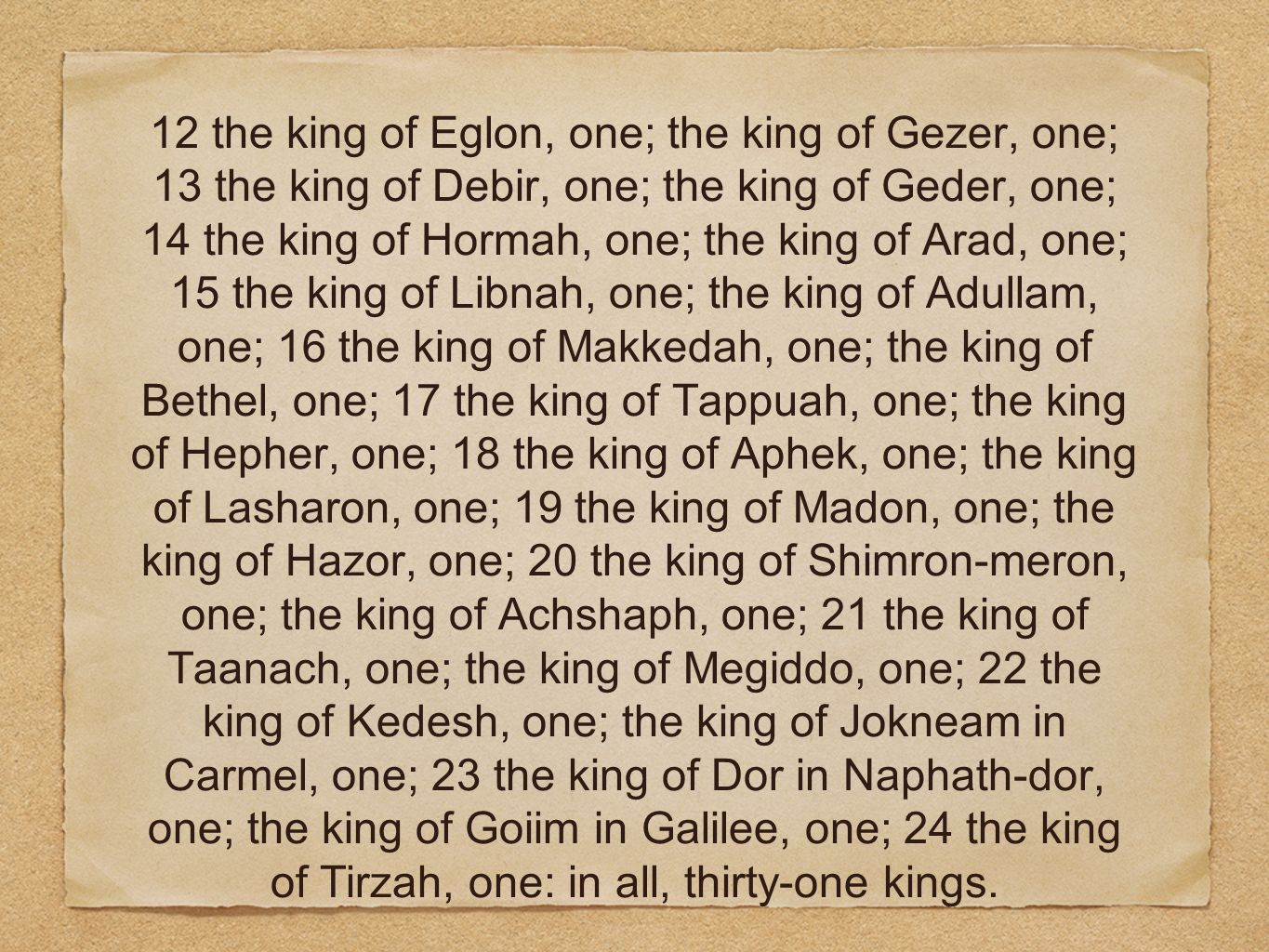12 the king of Eglon, one; the king of Gezer, one; 13 the king of Debir, one; the king of Geder, one; 14 the king of Hormah, one; the king of Arad, one; 15 the king of Libnah, one; the king of Adullam, one; 16 the king of Makkedah, one; the king of Bethel, one; 17 the king of Tappuah, one; the king of Hepher, one; 18 the king of Aphek, one; the king of Lasharon, one; 19 the king of Madon, one; the king of Hazor, one; 20 the king of Shimron-meron, one; the king of Achshaph, one; 21 the king of Taanach, one; the king of Megiddo, one; 22 the king of Kedesh, one; the king of Jokneam in Carmel, one; 23 the king of Dor in Naphath-dor, one; the king of Goiim in Galilee, one; 24 the king of Tirzah, one: in all, thirty-one kings.