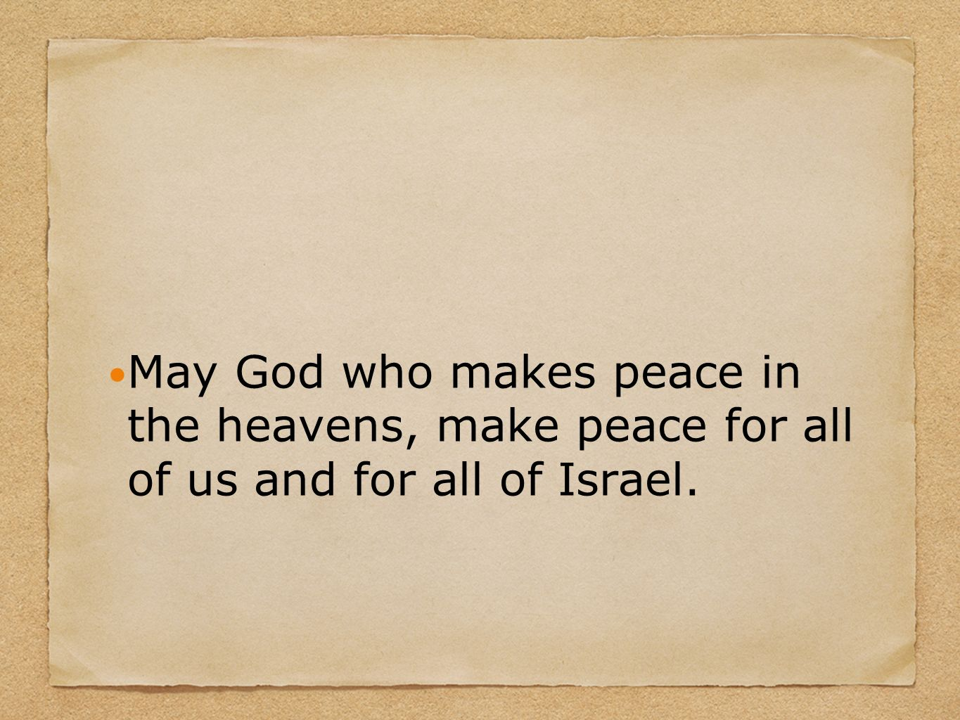 May God who makes peace in the heavens, make peace for all of us and for all of Israel.
