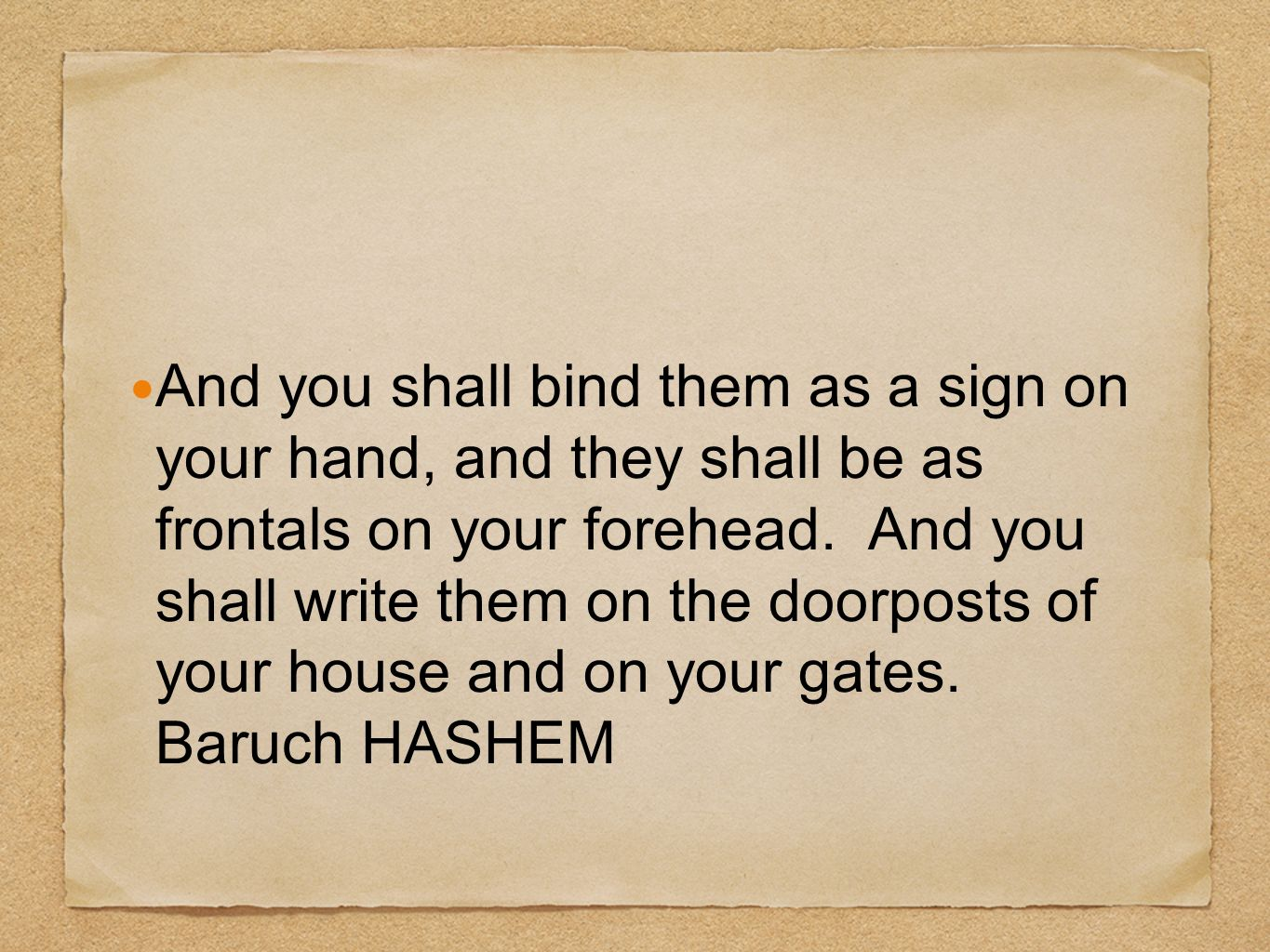 And you shall bind them as a sign on your hand, and they shall be as frontals on your forehead.