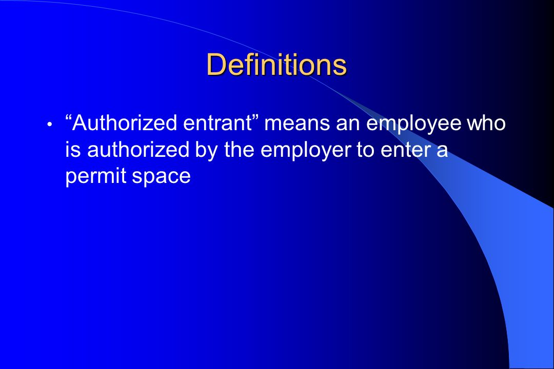 Definitions Authorized entrant means an employee who is authorized by the employer to enter a permit space.