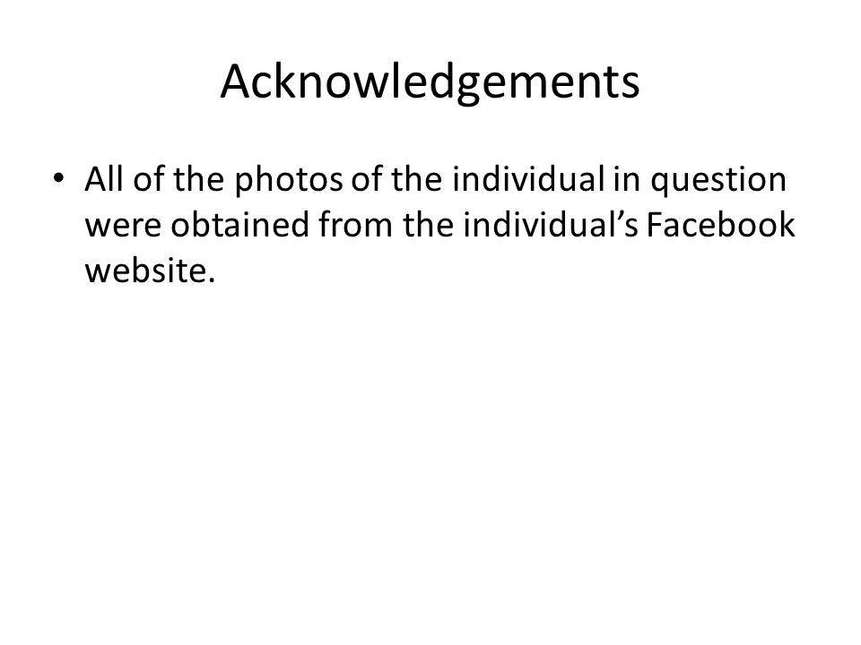Acknowledgements All of the photos of the individual in question were obtained from the individual's Facebook website.