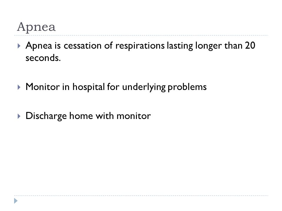 Apnea Apnea is cessation of respirations lasting longer than 20 seconds. Monitor in hospital for underlying problems.