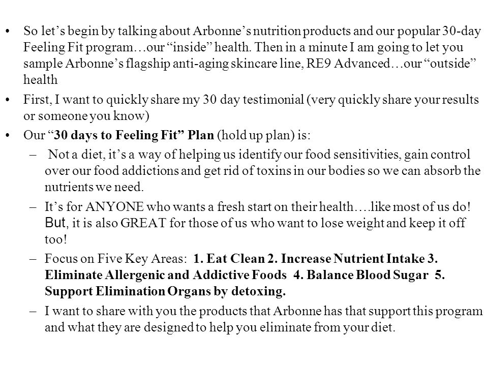So let's begin by talking about Arbonne's nutrition products and our popular 30-day Feeling Fit program…our inside health. Then in a minute I am going to let you sample Arbonne's flagship anti-aging skincare line, RE9 Advanced…our outside health