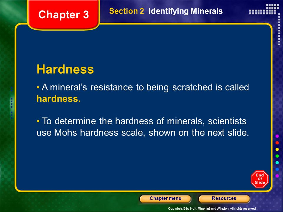 Chapter 3 Section 2 Identifying Minerals. Hardness. A mineral's resistance to being scratched is called hardness.