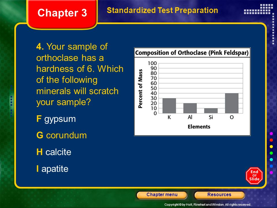 Chapter 3 Standardized Test Preparation. 4. Your sample of orthoclase has a hardness of 6. Which of the following minerals will scratch your sample