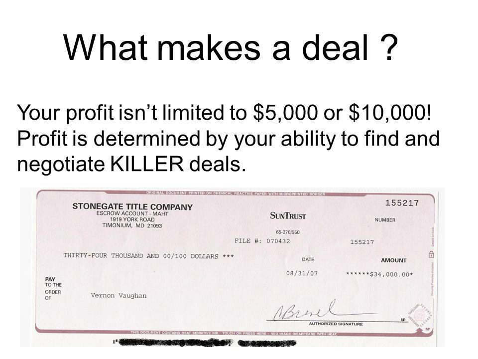 What makes a deal Your profit isn't limited to $5,000 or $10,000! Profit is determined by your ability to find and negotiate KILLER deals.