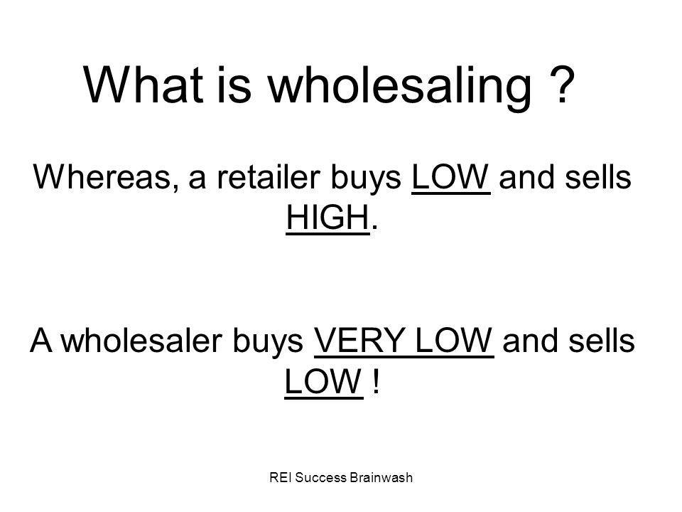 What is wholesaling Whereas, a retailer buys LOW and sells HIGH. A wholesaler buys VERY LOW and sells LOW !