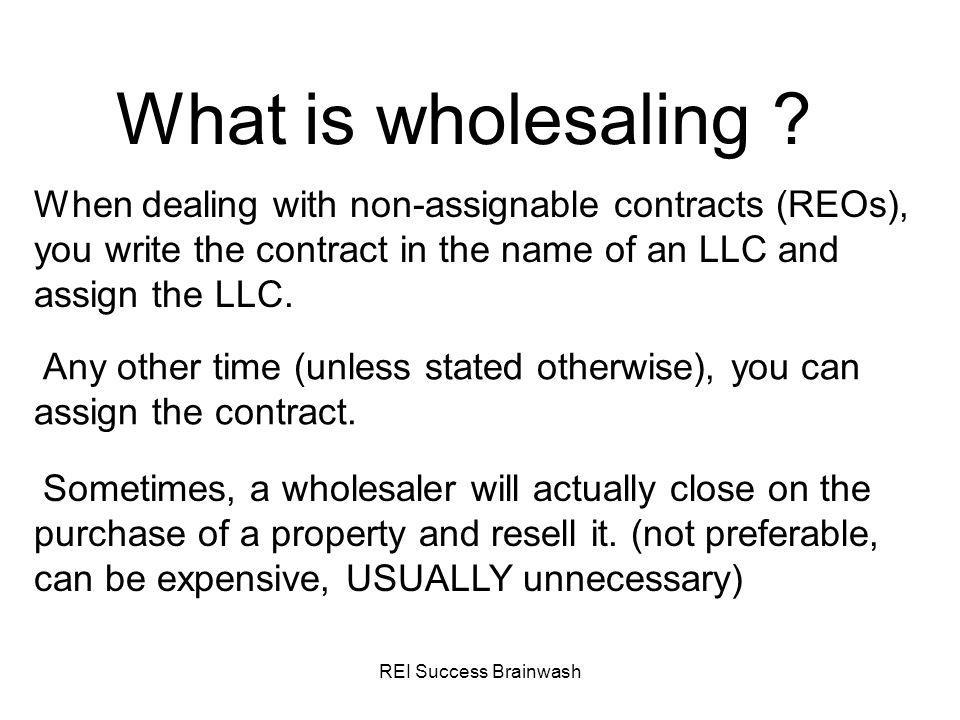What is wholesaling When dealing with non-assignable contracts (REOs), you write the contract in the name of an LLC and assign the LLC.