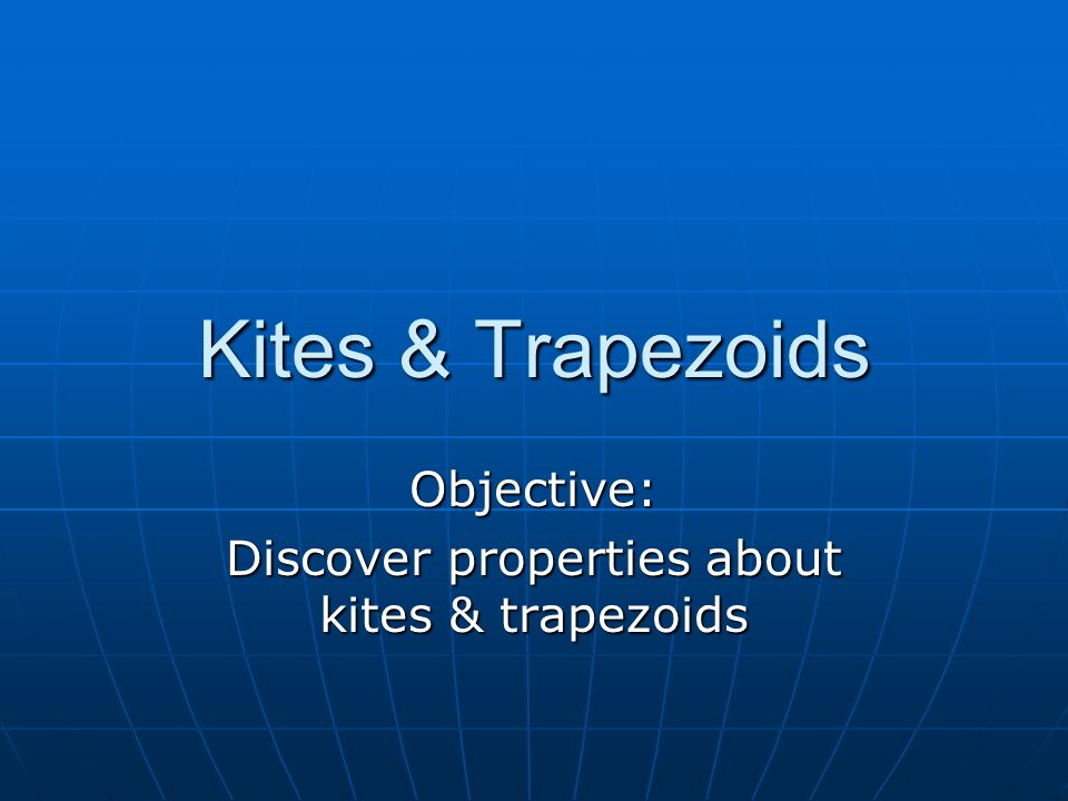 Objective: Discover properties about kites & trapezoids