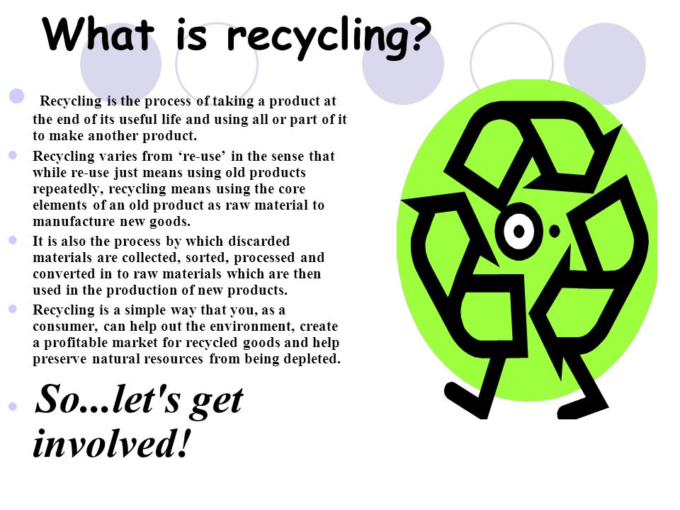 What is recycling Recycling is the process of taking a product at the end of its useful life and using all or part of it to make another product.
