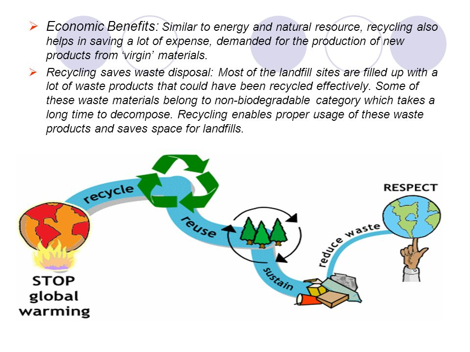 Economic Benefits: Similar to energy and natural resource, recycling also helps in saving a lot of expense, demanded for the production of new products from 'virgin' materials.