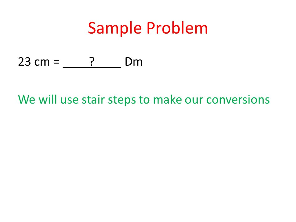 Sample Problem 23 cm = ____ ____ Dm We will use stair steps to make our conversions