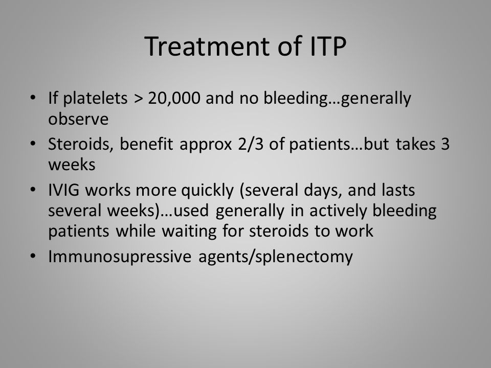 Treatment of ITP If platelets > 20,000 and no bleeding…generally observe. Steroids, benefit approx 2/3 of patients…but takes 3 weeks.