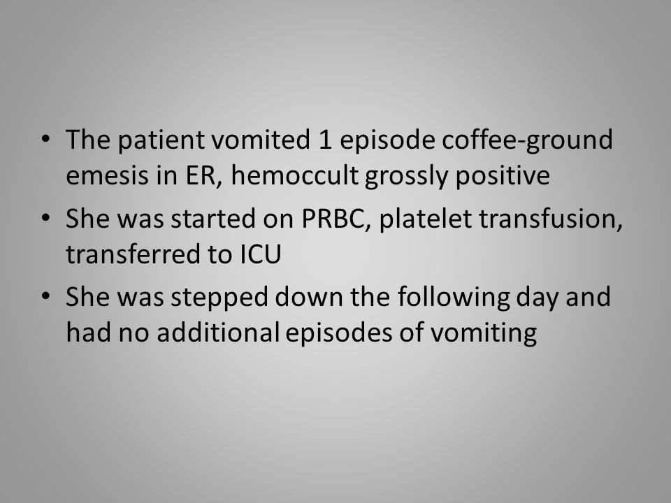 The patient vomited 1 episode coffee-ground emesis in ER, hemoccult grossly positive