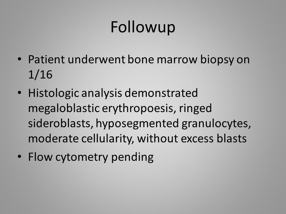 Followup Patient underwent bone marrow biopsy on 1/16