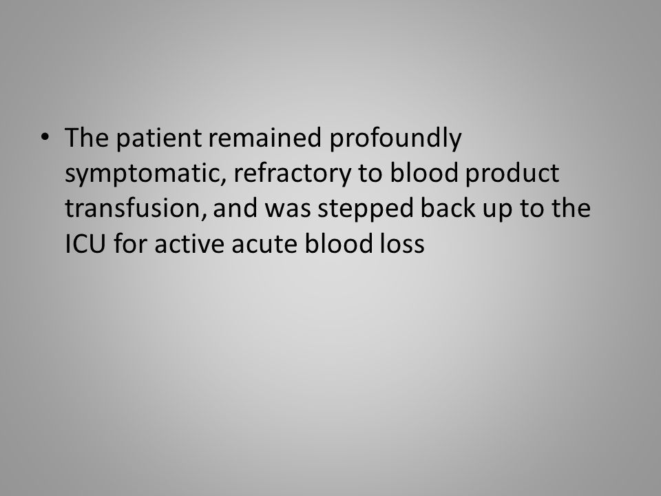 The patient remained profoundly symptomatic, refractory to blood product transfusion, and was stepped back up to the ICU for active acute blood loss