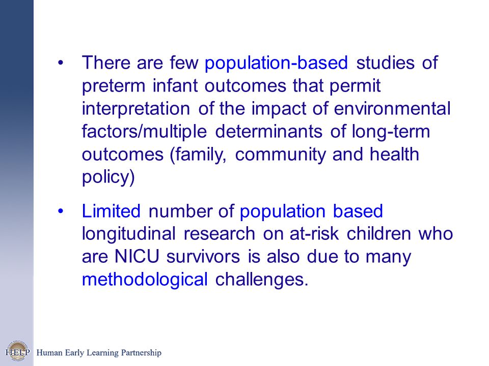 There are few population-based studies of preterm infant outcomes that permit interpretation of the impact of environmental factors/multiple determinants of long-term outcomes (family, community and health policy)