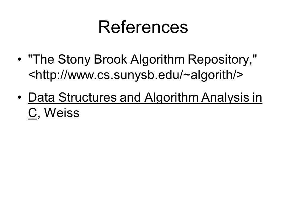 References The Stony Brook Algorithm Repository, <http://www.cs.sunysb.edu/~algorith/> Data Structures and Algorithm Analysis in C, Weiss.