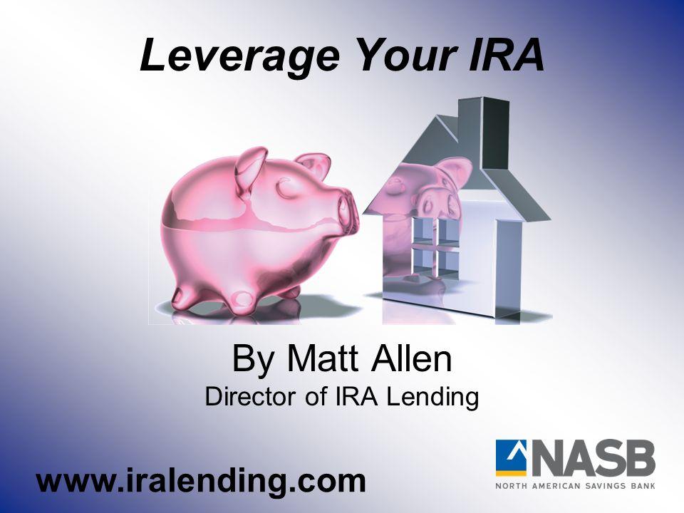 Leverage Your IRA By Matt Allen Director of IRA Lending