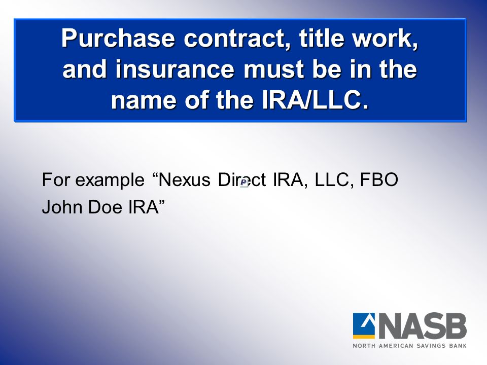 Purchase contract, title work, and insurance must be in the name of the IRA/LLC.