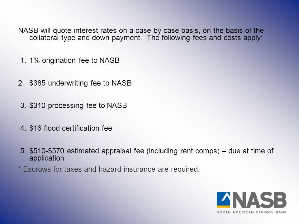 NASB will quote interest rates on a case by case basis, on the basis of the collateral type and down payment.