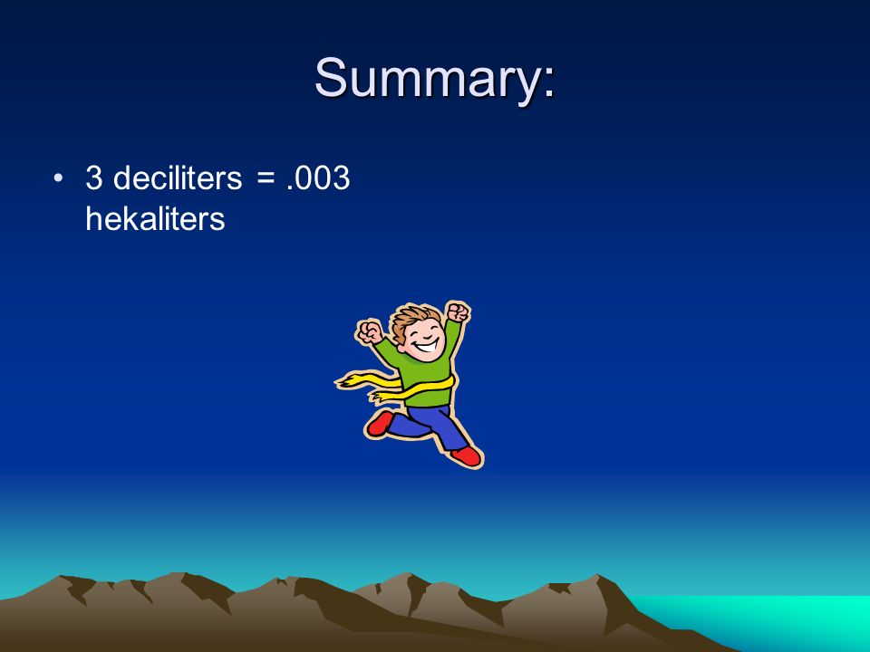 Summary: 3 deciliters = .003 hekaliters