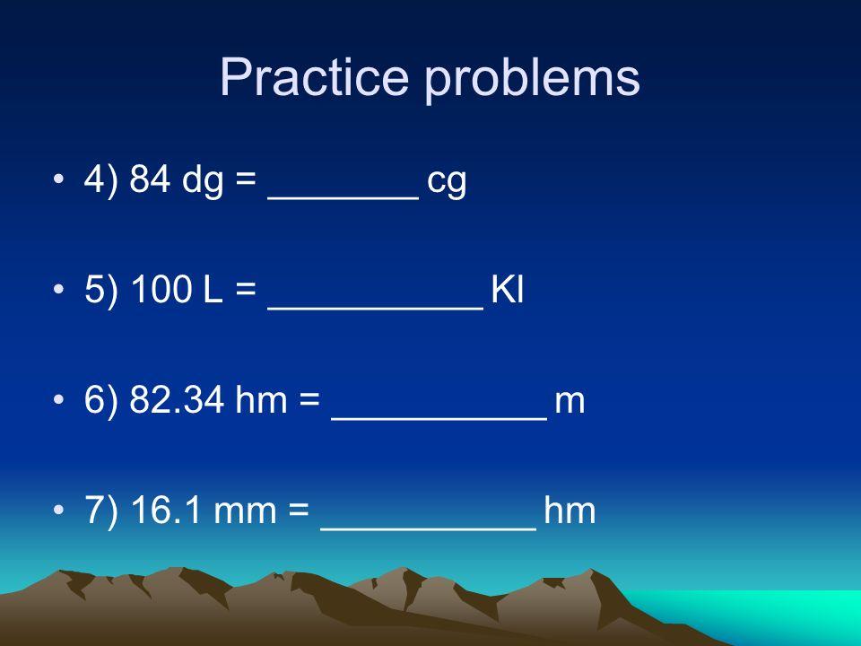 Practice problems 4) 84 dg = _______ cg 5) 100 L = __________ Kl