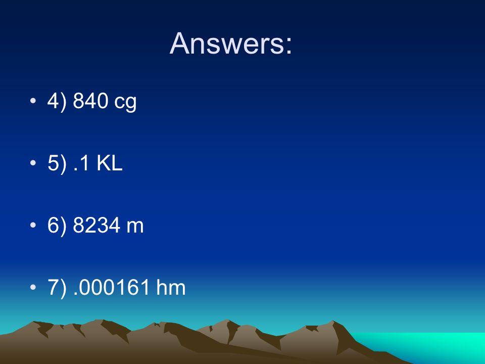 Answers: 4) 840 cg 5) .1 KL 6) 8234 m 7) .000161 hm