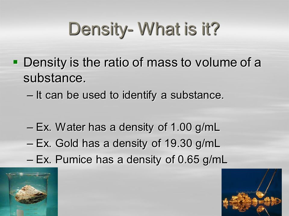 Density- What is it Density is the ratio of mass to volume of a substance. It can be used to identify a substance.