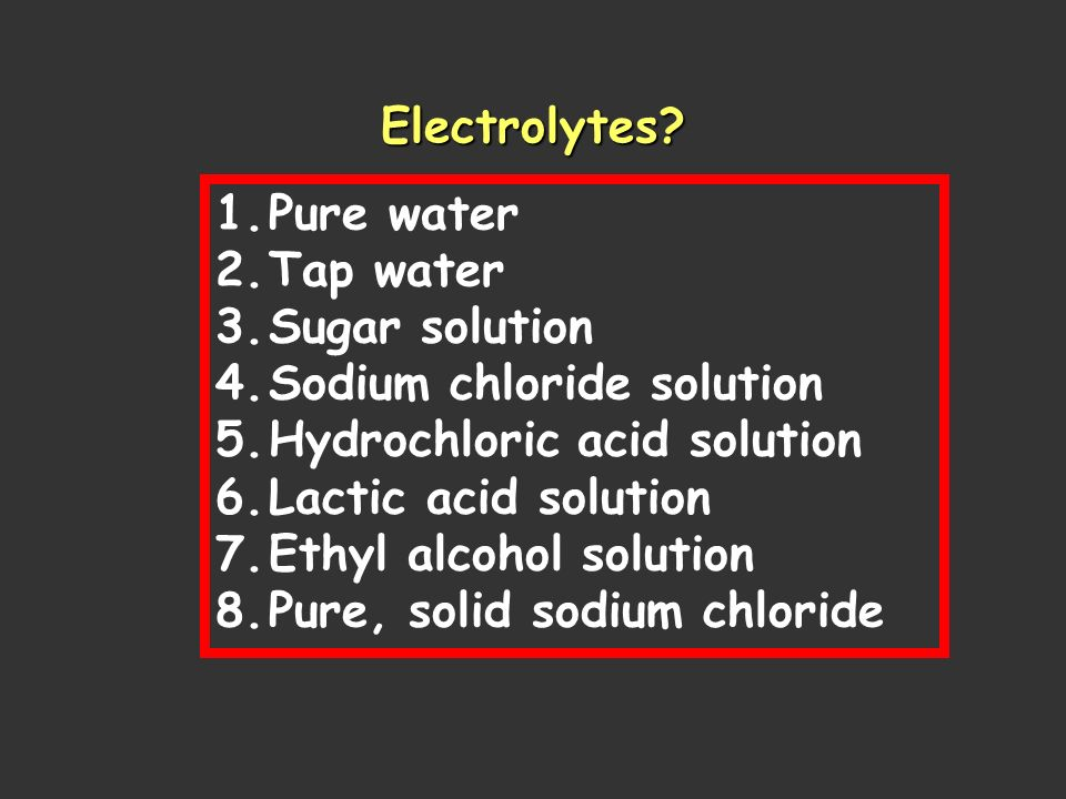 Electrolytes Pure water. Tap water. Sugar solution. Sodium chloride solution. Hydrochloric acid solution.