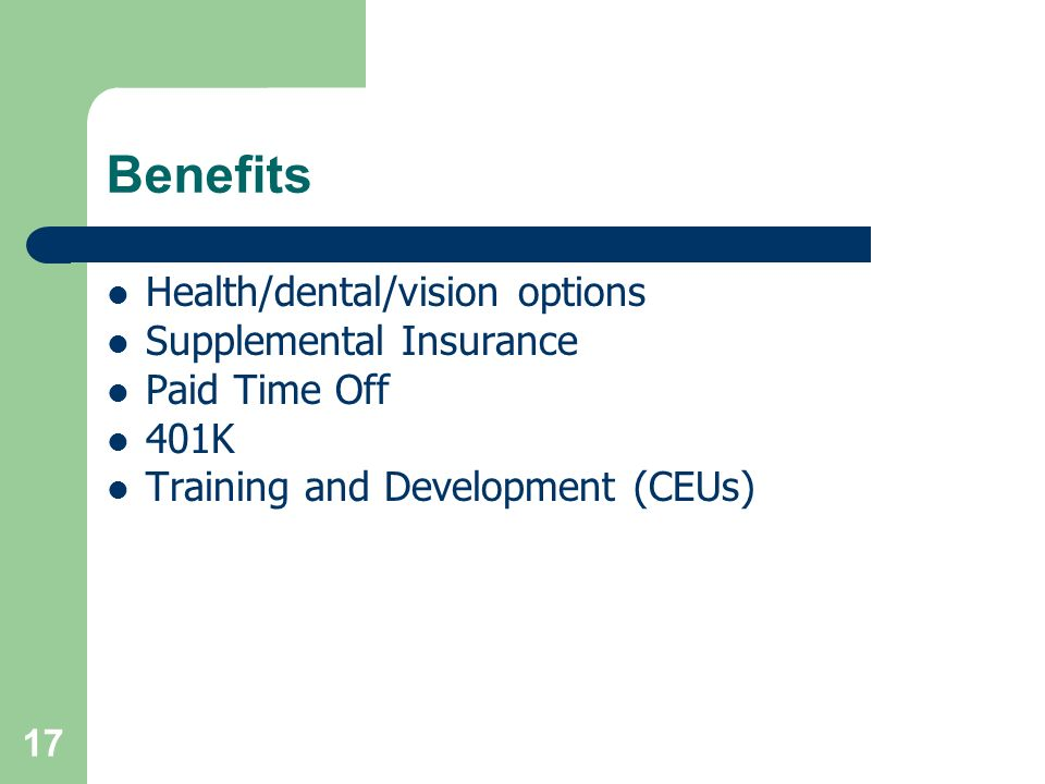 Benefits Health/dental/vision options Supplemental Insurance