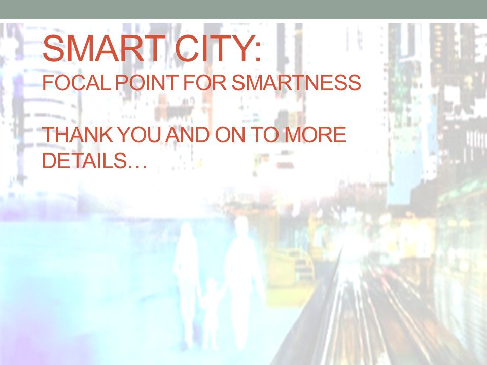 Smart city: Focal Point for smartness Thank you and on to more details…