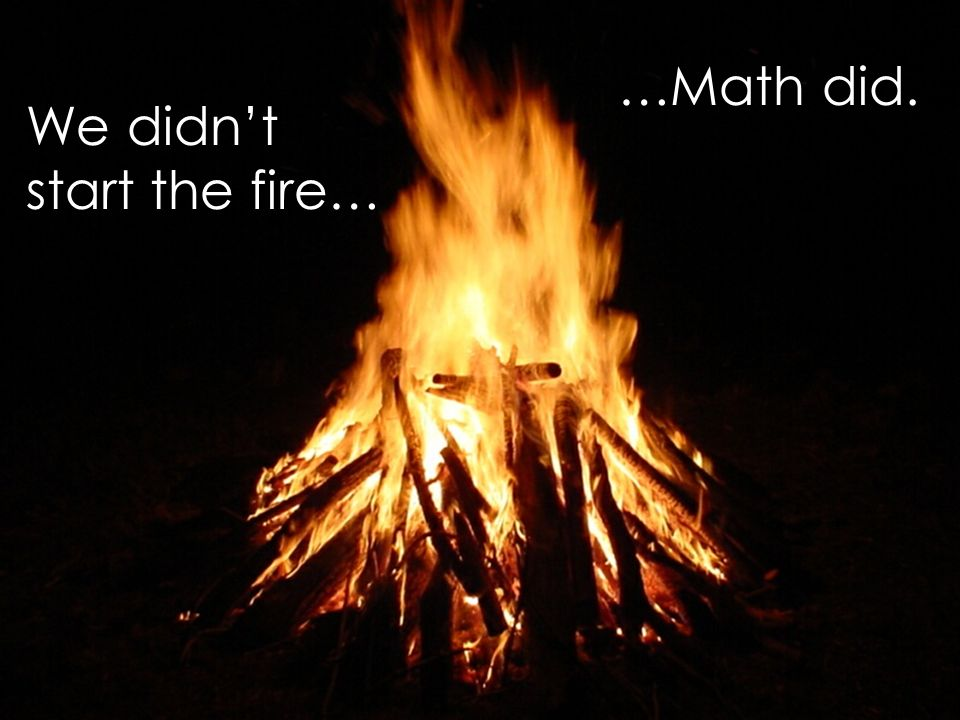 …Math did. We didn't start the fire…