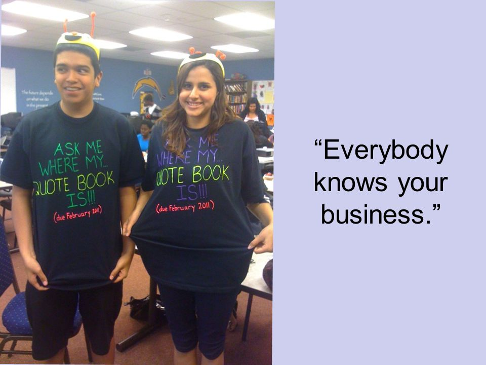 Everybody knows your business.