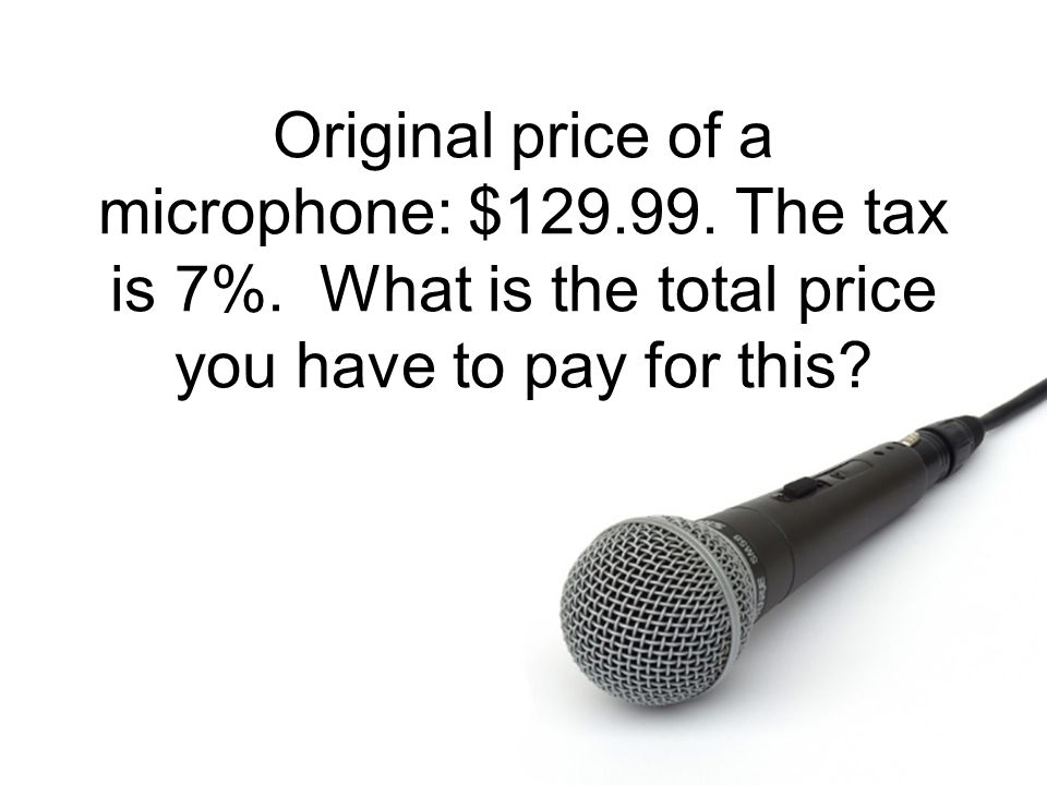 Original price of a microphone: $ The tax is 7%
