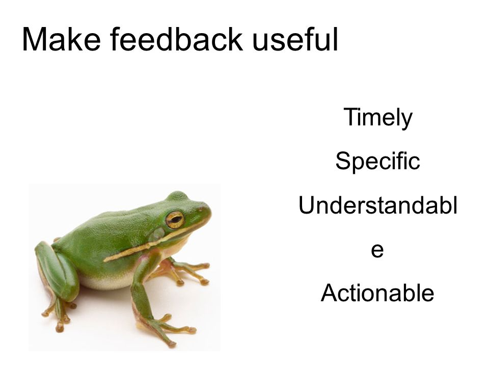 Make feedback useful Timely Specific Understandable Actionable