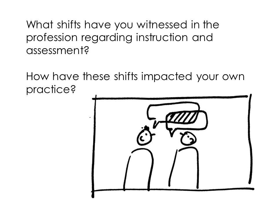 What shifts have you witnessed in the profession regarding instruction and assessment
