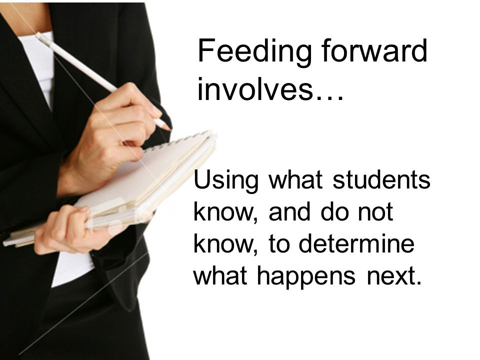 Feeding forward involves…