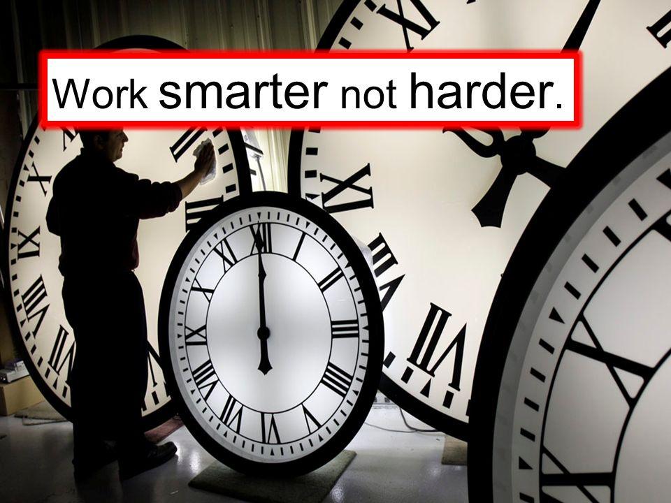 Work smarter not harder.