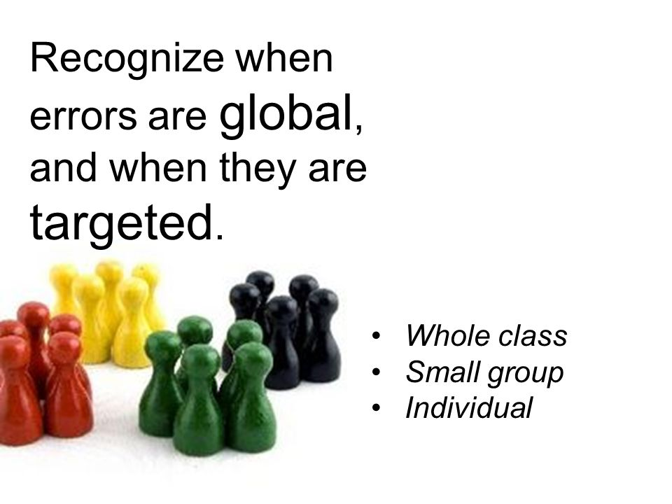 Recognize when errors are global, and when they are targeted.