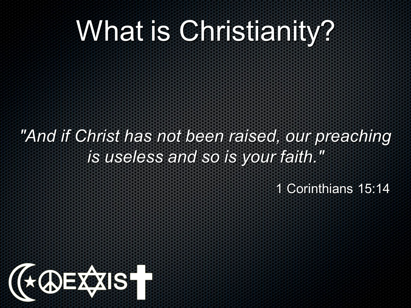What is Christianity And if Christ has not been raised, our preaching is useless and so is your faith.