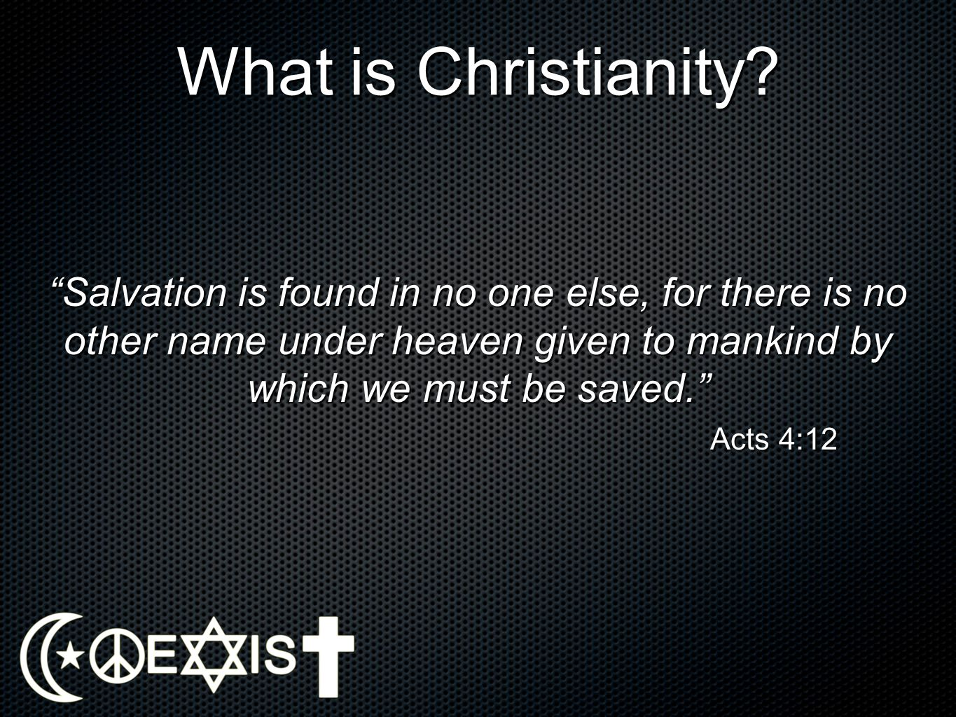 What is Christianity Salvation is found in no one else, for there is no other name under heaven given to mankind by which we must be saved.