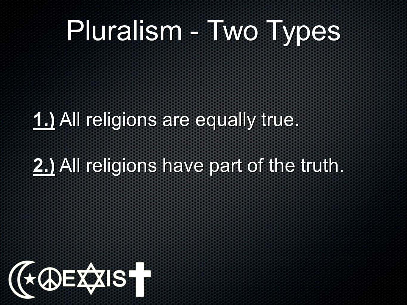 Pluralism - Two Types 1.) All religions are equally true.