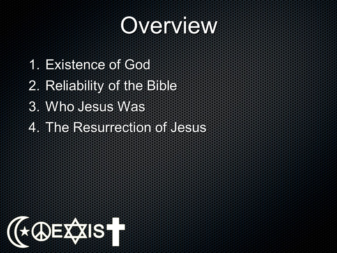 Overview Existence of God Reliability of the Bible Who Jesus Was