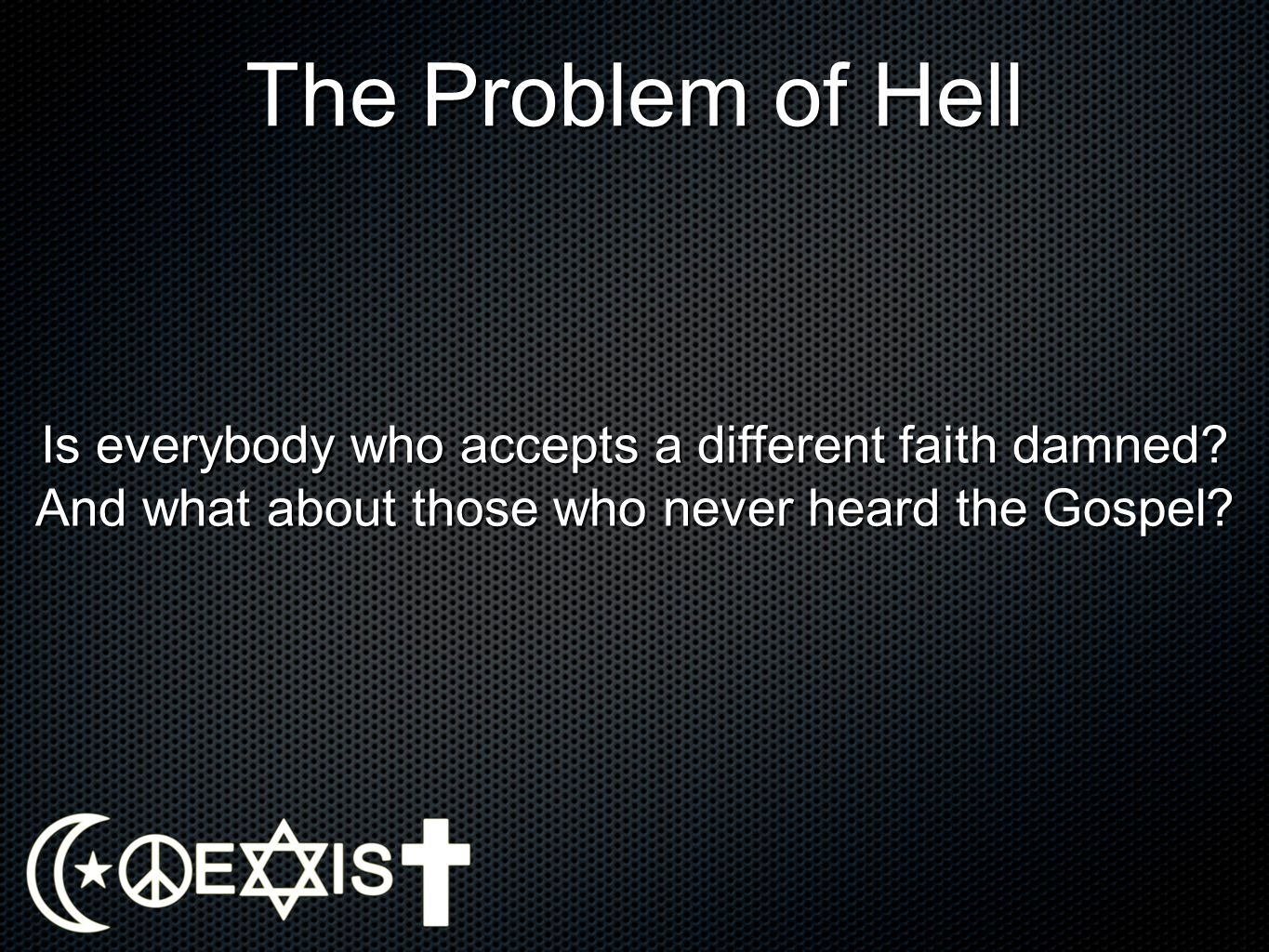 The Problem of Hell Is everybody who accepts a different faith damned.